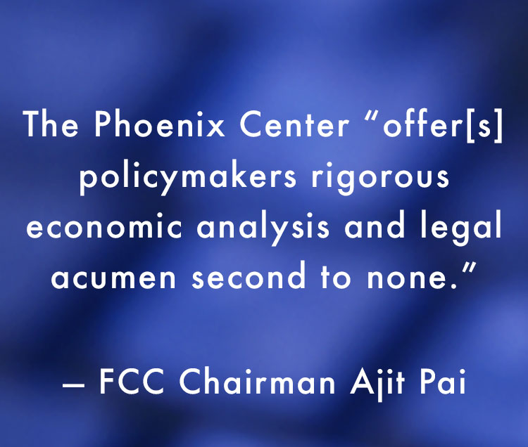 "The Phoenix Center ""offer[s] policymakers rigorous economic analysis and legal acumen second to none.  ***  You are the rebels seeking to contain the government's regulatory empire.""     — FCC Chairman Ajit Pai"
